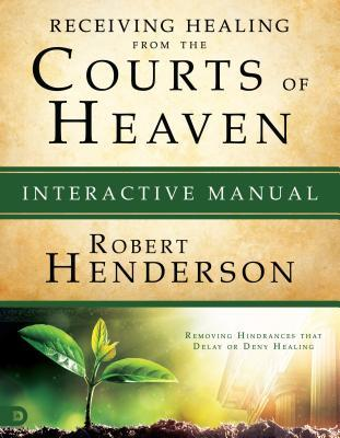 Receiving Healing from the Courts of Heaven Interactive Manual: Removing Hindrances That Delay or Deny Your Healing