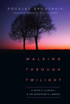 Walking Through Twilight: A Wife's Illness--A Philosopher's Lament
