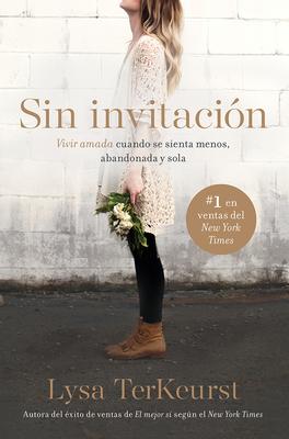 Sin Invitacion / Uninvited: Vivir Amada Cuando Se Sienta Menos, Abandonada y Sola