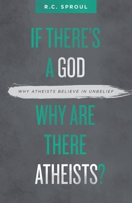 If There's a God Why Are There Atheists?: Why Atheists Believe in Unbelief