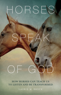 Horses Speak of God: How Horses Can Teach Us to Listen and Be Transformed