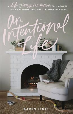 An Intentional Life: A Life-Giving Invitation to Uncover Your Passions and Unlock Your Purpose