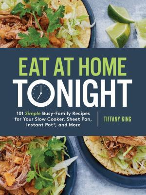 Eat at Home Tonight: 101 Simple Busy-Family Recipes for Your Slow Cooker, Sheet Pan, Instant Pot(r), and More