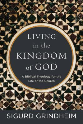 Living in the Kingdom of God: A Biblical Theology for the Life of the Church