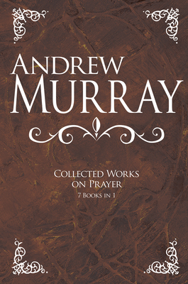Andrew Murray: Collected Works on Prayer: 7 Books in 1