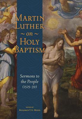 Martin Luther on Holy Baptism: Sermons to the People (1525-39)