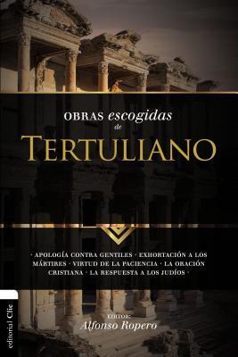 Obras Escogidas de Tertuliano: Apolog�a Contra Gentiles. Exhortaci�n a Los M�rtires. Virtud de la Paciencia. La Oraci�n C