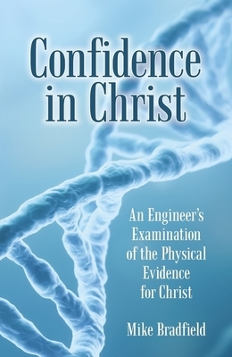 Confidence in Christ: An Engineer's Examination of the Physical Evidence for Christ