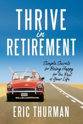 Thrive in Retirement: Simple Secrets for Being Happy for the Rest of Your Life