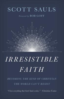 Irresistible Faith: Becoming the Kind of Christian the World Can't Resist