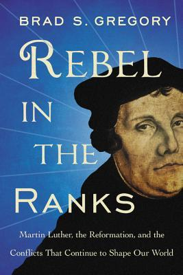 Rebel in the Ranks: Martin Luther, the Reformation, and the Conflicts That Continue to Shape Our World