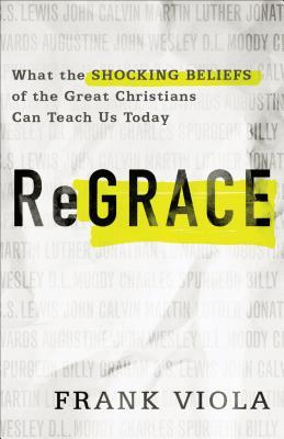 Regrace: What the Shocking Beliefs of the Great Christians Can Teach Us Today