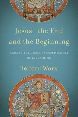 Jesus--the End and the Beginning: Tracing the Christ-Shaped Nature of Everything