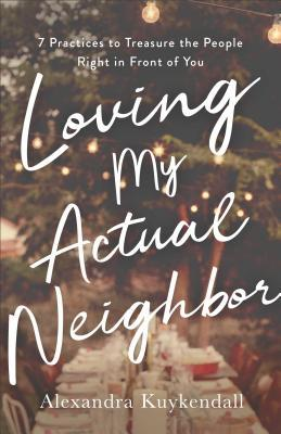 Loving My Actual Neighbor: 7 Practices to Treasure the People Right in Front of You