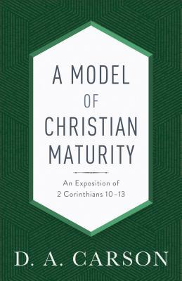 A Model of Christian Maturity: An Exposition of 2 Corinthians 10-13