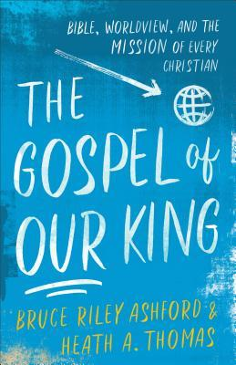 The Gospel of Our King: Bible, Worldview, and the Mission of Every Christian