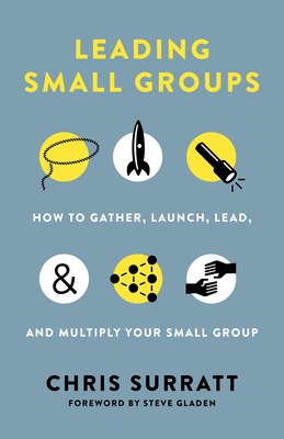 Leading Small Groups: How to Gather, Launch, Lead, and Multiply Your Small Group