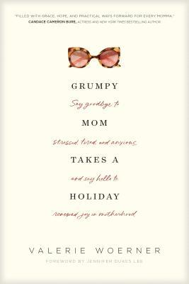 Grumpy Mom Takes a Holiday: Say Goodbye to Stressed, Tired, and Anxious, and Say Hello to Renewed Joy in Motherhood