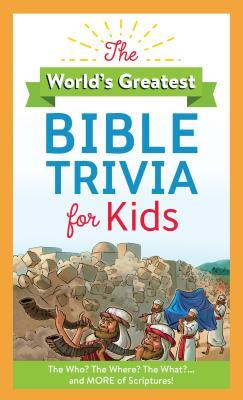 The World's Greatest Bible Trivia for Kids: The Who? the Where? the What?...and More of Scripture!
