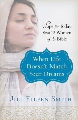 When Life Doesn't Match Your Dreams: Hope for Today from 12 Women of the Bible