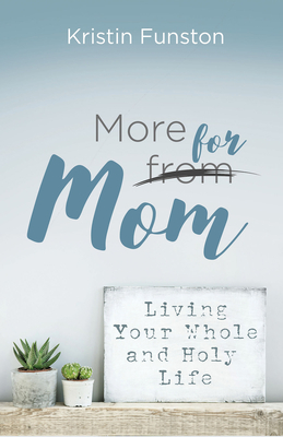 More for Mom: Living Your Whole and Holy Life