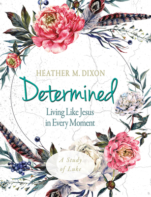 Determined - Women's Bible Study Participant Workbook: Living Like Jesus in Every Moment