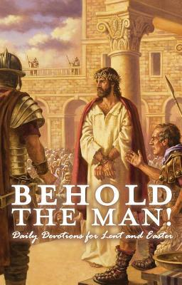 Behold the Man! Daily Devotions for Lent and Easter
