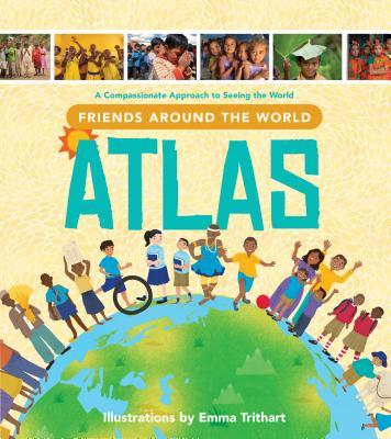 Friends Around the World Atlas: A Compassionate Approach to Seeing the World