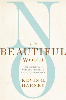 No Is a Beautiful Word: Hope and Help for the Overcommitted and (Occasionally) Exhausted