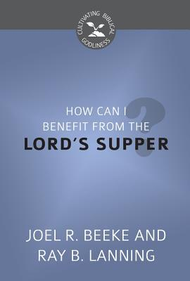 How Can I Benefit from the Lord's Supper? (Cultivating Biblical Godliness)
