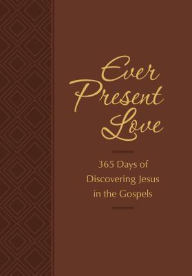 Ever Present Love: 365 Days of Discovering Jesus in the Gospels