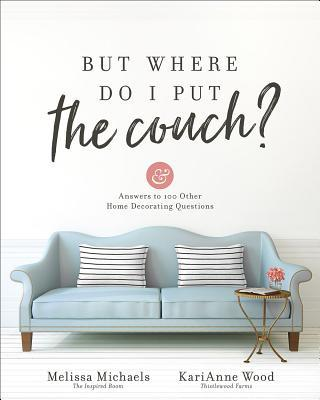But Where Do I Put the Couch?: And Answers to 100 Other Home Decorating Questions
