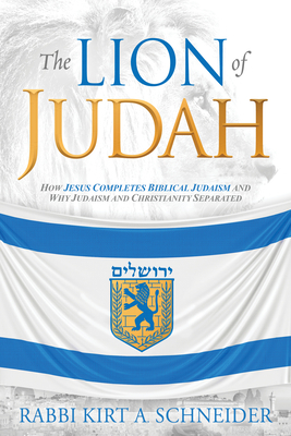 The Lion of Judah: How Jesus Completes Biblical Judaism and Why Judaism and Christianity Separated