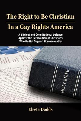 The Right to Be Christian in a Gay Rights America: A Biblical and Constitutional Defense Against the Persecution of Christians Who Do Not Support Homo