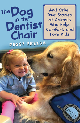 The Dog in the Dentist Chair: And Other True Stories of Animals Who Help, Comfort, and Love Kids