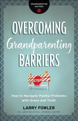 Overcoming Grandparenting Barriers: How to Navigate Painful Problems with Grace and Truth