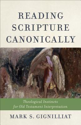 Reading Scripture Canonically: Theological Instincts for Old Testament Interpretation