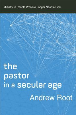 The Pastor in a Secular Age: Ministry to People Who No Longer Need a God