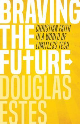 Braving the Future: Christian Faith in a World of Limitless Tech