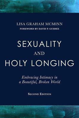 Sexuality and Holy Longing: Second Edition: Embracing Intimacy in a Beautiful, Broken World