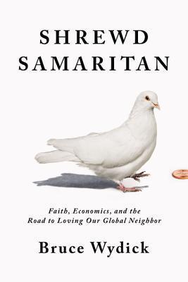 Shrewd Samaritan: Faith, Economics, and the Road to Loving Our Global Neighbor
