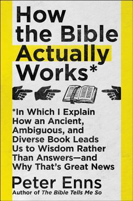 How the Bible Actually Works: In Which I Explain How an Ancient, Ambiguous, and Diverse Book Leads Us to Wisdom Rather Than Answers--And Why That's