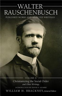 Walter Rauschenbusch: Published Works and Selected Writings: Volume II: Christianizing the Social Order and Other Writings