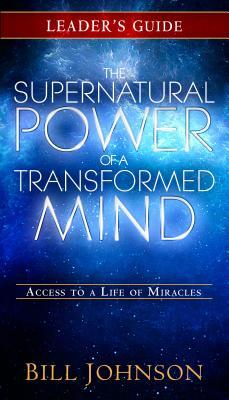 The Supernatural Power of a Transformed Mind Leader's Guide: Access to a Life of Miracles