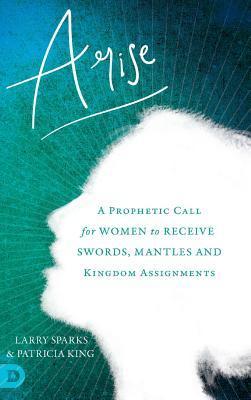 Arise: A Prophetic Call for Women to Receive Swords, Mantles and Kingdom Assignments