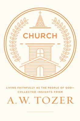 Church: Living Faithfully as the People of God-Collected Insights from A. W. Tozer