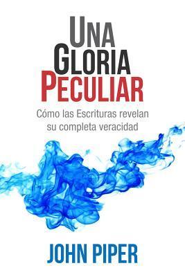 Una Gloria Peculiar: Como Las Escrituras Revelan Su Completa Veracidad