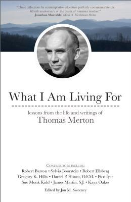 What I Am Living for: Lessons from the Life and Writings of Thomas Merton