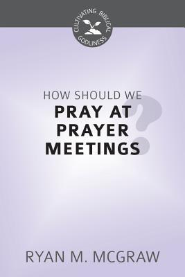 How Should We Pray at Prayer Meetings?