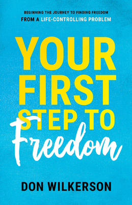 Your First Step to Freedom: Beginning the Journey to Finding Freedom from a Life-Controlling Problem